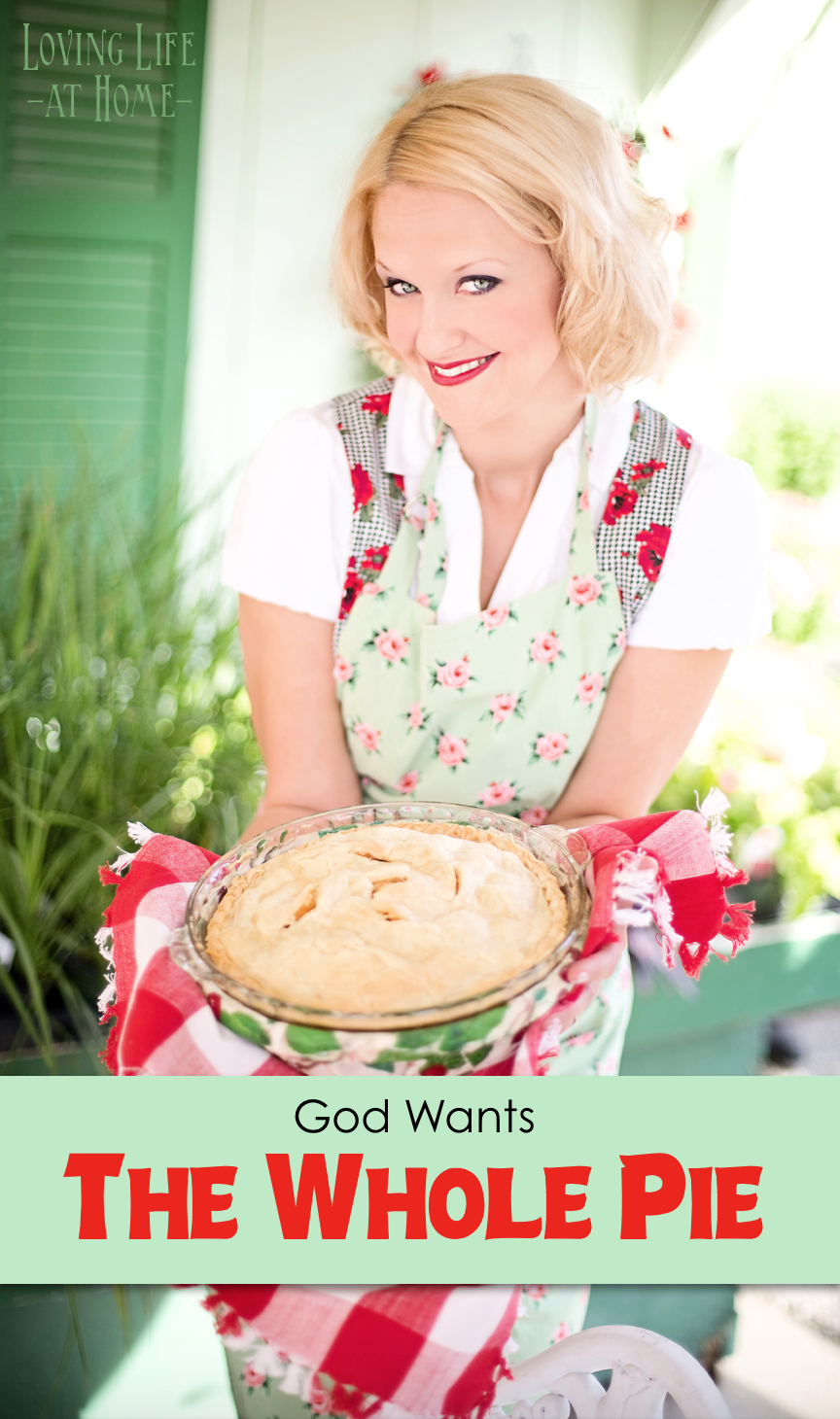 Give God the Whole Pie: He doesn't just want the first slice or the biggest slice, He wants the whole thing.