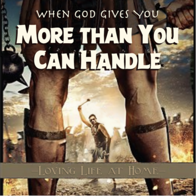 When God Gives Us More than We Can Handle