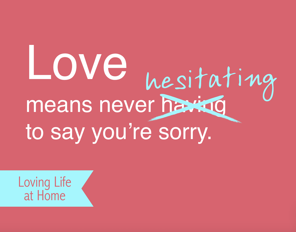 Love Means never HESITATING to say you're sorry