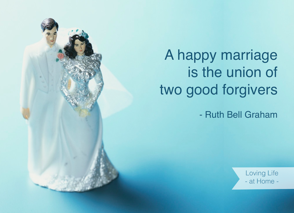 """""""A happy marriage is the union of two good forgivers."""" - Ruth Bell Graham"""