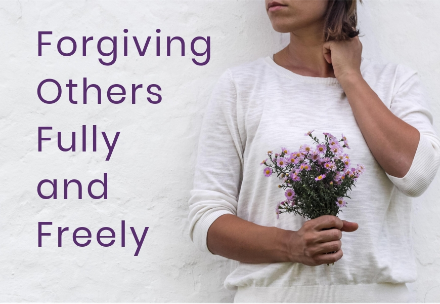 Forgiving Others Fully and Freely
